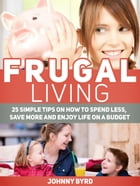 Frugal Living: 25 Simple Tips on How to Spend Less, Save More and Enjoy Life on a Budget by Johnny Byrd