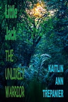 The Unlikely Warrior ... Little Jack Series Book 3 by Kaitlin Ann Trepanier