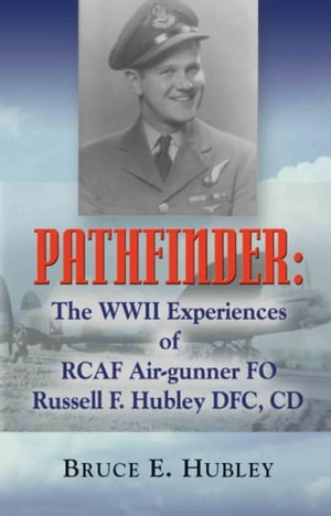 Pathfinder: The WWII Experiences of Rcaf Air-Gunner Fo Russell F. Hubley Dfc, CD by Bruce E. Hubley