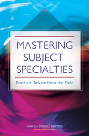 Mastering Subject Specialties: Practical Advice from the Field Practical Advice from the Field