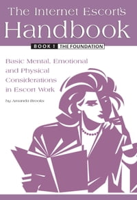 The Internet Escort's Handbook Book 1 The Foundation: Basic Mental, Emotional and Physical…