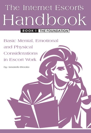 The Internet Escort's Handbook Book 1 The Foundation Basic Mental,  Emotional and Physical Considerations in Escort Work