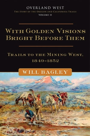 With Golden Visions Bright Before Them: Trails to the Mining West,  1849-1852 Trails to the Mining West,  1849?1852