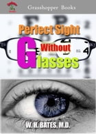 Perfect Sight Without Glasses: The Cure of Imperfect Sight by Treatment Without Glasses by William H. Bates, M. D.