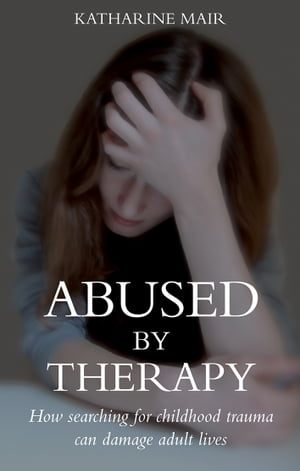 Abused by Therapy How Searching for Childhood Trauma can Damage Adult Lives