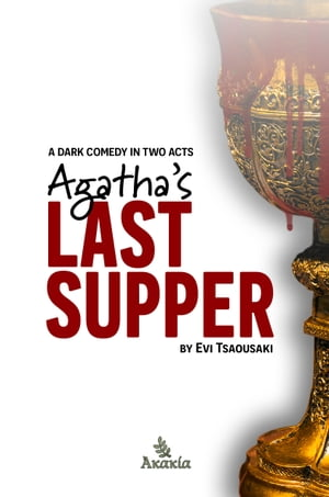 Agatha's Last Supper: A dark comedy in two acts by Evi Tsaousaki