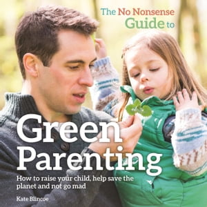 The No-Nonsense Guide to Green Parenting How to raise your child,  help save the planet and not go mad