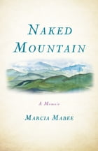 Naked Mountain: A Memoir by Marcia Mabee