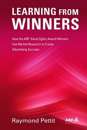 Learning From Winners How the ARF Ogilvy Award Winners Use Market Research to Create Advertising Success