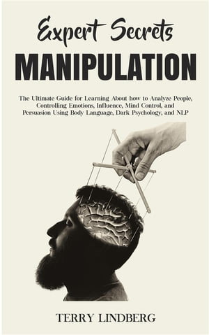Expert Secrets – Manipulation: The Ultimate Guide for Learning About how to Analyze People, Controlling Emotions, Influence, Mind Control, and Persuasion Using Body Language, Dark Psychology, and NLP.