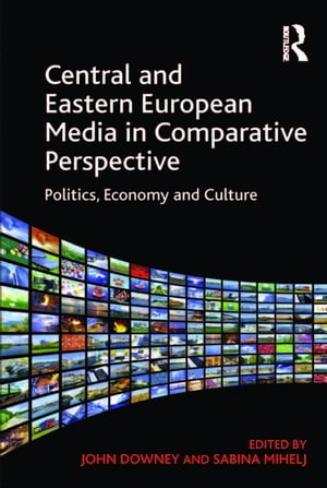 Central and Eastern European Media in Comparative Perspective Politics,  Economy and Culture