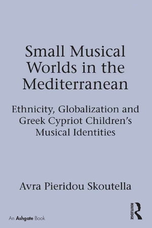 Small Musical Worlds in the Mediterranean Ethnicity,  Globalization and Greek Cypriot Children's Musical Identities
