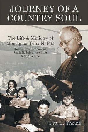 Journey of a Country Soul: The Life & Ministry of Monsignor Felix N. Pitt, Kentucky'S Preeminent Catholic Educator of the 20Th  by Pitt Thome