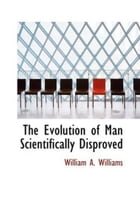 The Evolution Of Man Scientifically Disproved by William A. Williams