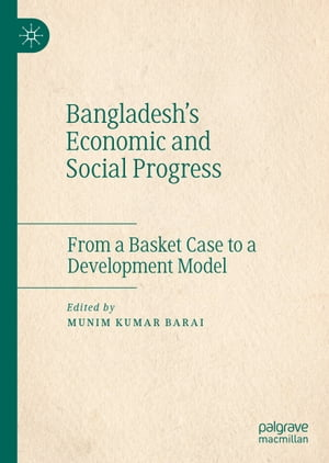 Bangladesh's Economic and Social Progress: From a Basket Case to a Development Model by Munim Kumar Barai