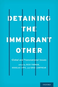 Detaining the Immigrant Other: Global and Transnational Issues