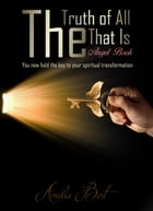 The Truth of All that Is: The Angel book to Enlightenment and Personal Transformation by Amelia Bert