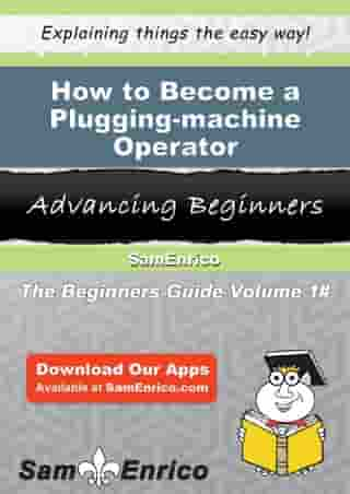 How to Become a Plugging-machine Operator: How to Become a Plugging-machine Operator by Summer Freedman