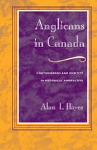 Anglicans in Canada: Controversies and Identity in Historical Perspective by Alan L. Hayes