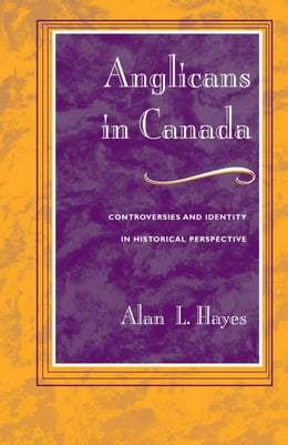 Book Anglicans in Canada: Controversies and Identity in Historical Perspective by Alan L. Hayes