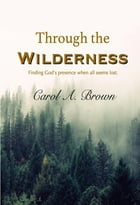 Through The Wilderness: Finding God's Presence When All Seems Lost by Carol A. Brown