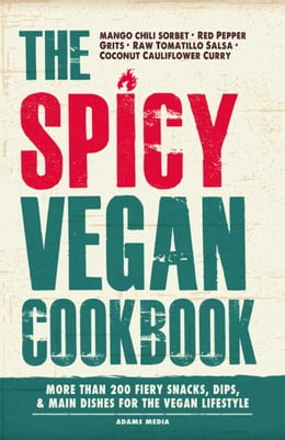 Book The Spicy Vegan Cookbook: More than 200 Fiery Snacks, Dips, and Main Dishes for the Vegan Lifestyle by Media Adams