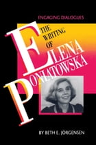 The Writing of Elena Poniatowska: Engaging Dialogues by Beth E. Jörgensen