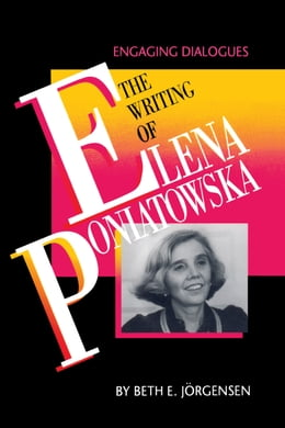 Book The Writing of Elena Poniatowska: Engaging Dialogues by Beth E. Jörgensen