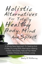 Holistic Alternatives For Totally Healthy Body, Mind And Spirit: A Whole New Approach To Healing And A Way Of Living With Alternative Healing, Holisti by Shelly U. McMurray