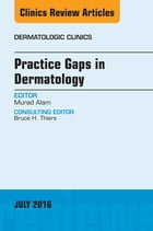 Practice Gaps in Dermatology, An Issue of Dermatologic Clinics, E-Book by Murad Alam, MD
