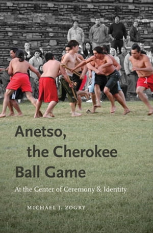Anetso,  the Cherokee Ball Game At the Center of Ceremony and Identity