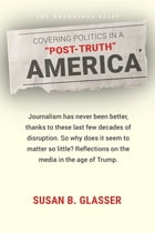 "Covering Politics in a ""Post-Truth"" America by Susan B. Glasser"