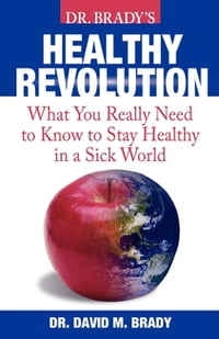 Dr. Brady's Health Revolution: What You Really Need to Know to Stay Healthy in a Sick World