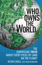 Who Owns the World: The Surprising Truth About Every Piece of Land on the Planet by Kevin Cahill