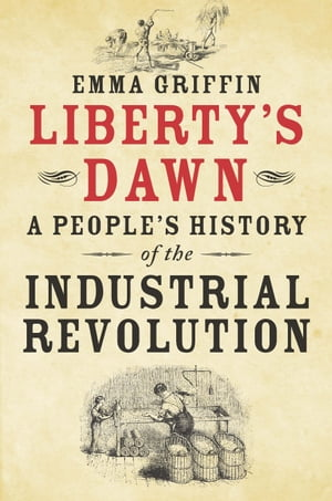 Liberty's Dawn A People's History of the Industrial Revolution