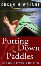 Putting Down the Paddles: 30 Days to Living in the Flow by Susan M. Wright