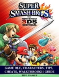Super Smash Brothers for Nintendo 3ds Unofficial Game Dlc, Characters, Tips, Cheats, Walkthrough Guide