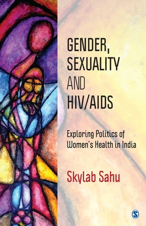 Gender, Sexuality and HIV/AIDS: Exploring Politics of Women's Health in India by Skylab Sahu