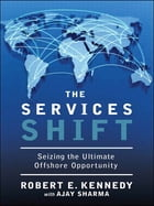 The Services Shift: Seizing the Ultimate Offshore Opportunity by Robert E. Kennedy