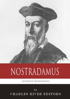 Legends of the Renaissance: The Life and Legacy of Nostradamus by Charles River Editors
