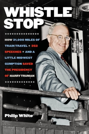 Whistle Stop How 31, 000 Miles of Train Travel,  352 Speeches,  and a Little Midwest Gumption Saved the Presidency of Harry Truman