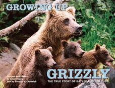 Growing Up Grizzly: The True Story of Baylee and Her Cubs