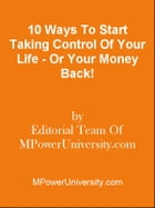 10 Ways To Start Taking Control Of Your Life - Or Your Money Back! by Editorial Team Of MPowerUniversity.com