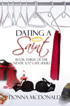 Dating A Saint: Book Three of the Never Too Late Series by Donna McDonald