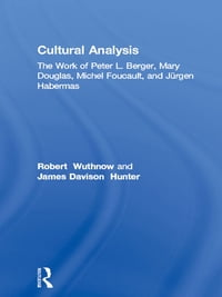 Cultural Analysis: The Work of Peter L. Berger, Mary Douglas, Michel Foucault, and Jürgen Habermas