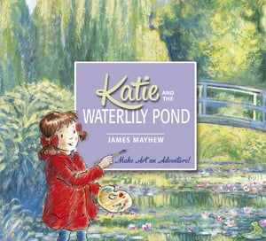 Katie and the Waterlily Pond A Journey Through Five Magical Monet Masterpieces