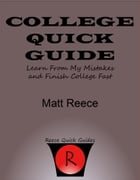 College Quick Guide: Learn From My Mistakes And Finish College Fast by Matt Reece