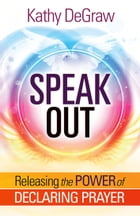 Speak Out: Releasing the Power of Declaring Prayer by Kathy DeGraw