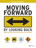 Moving Forward by Looking Back: Embracing First-Century Practices in Youth Ministry by Craig Steiner