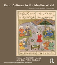 Court Cultures in the Muslim World: Seventh to Nineteenth Centuries